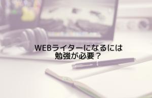 Webライターになるには勉強が必要?