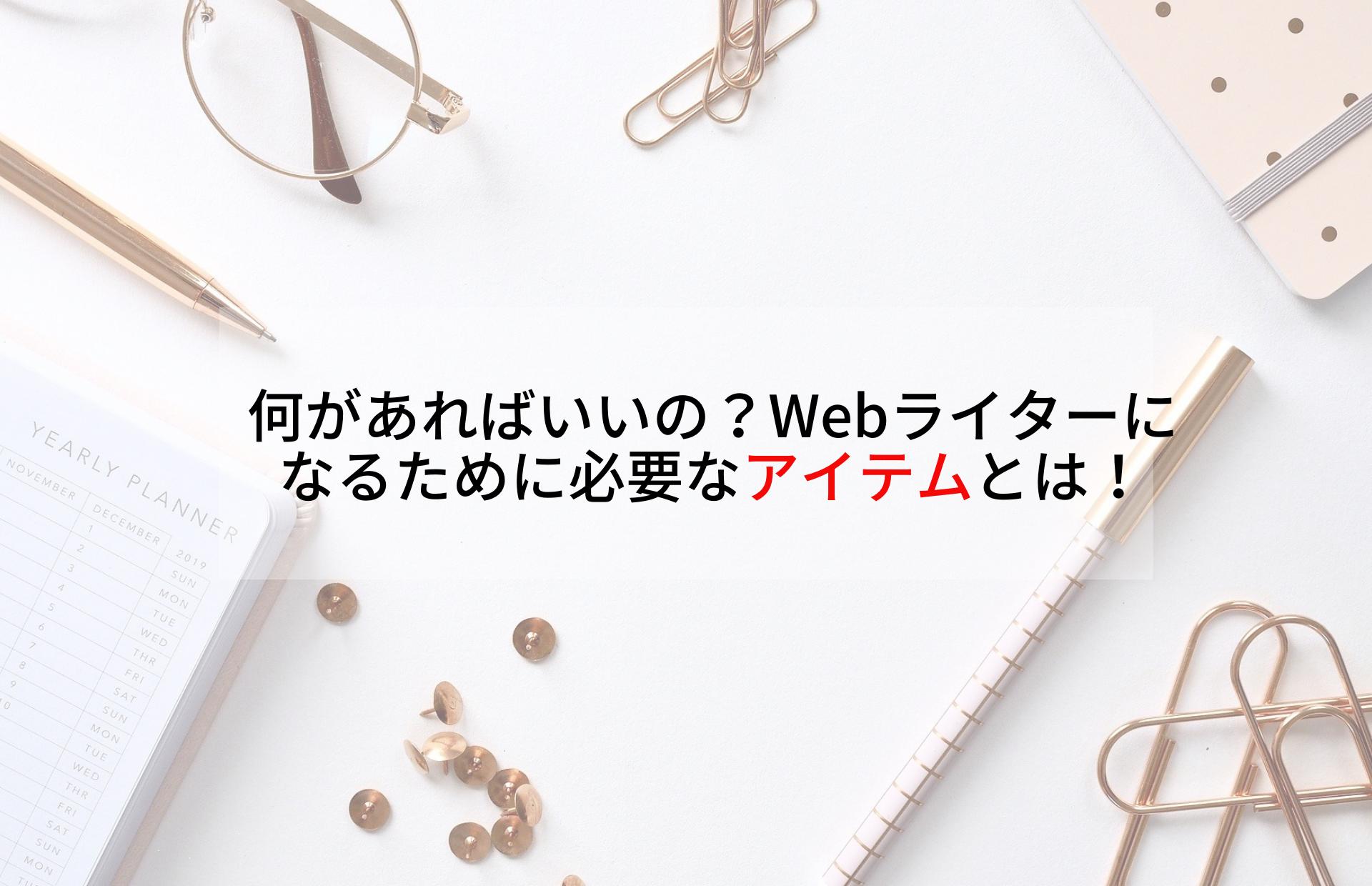 何があればいいの?Webライターになるために必要なアイテムとは!