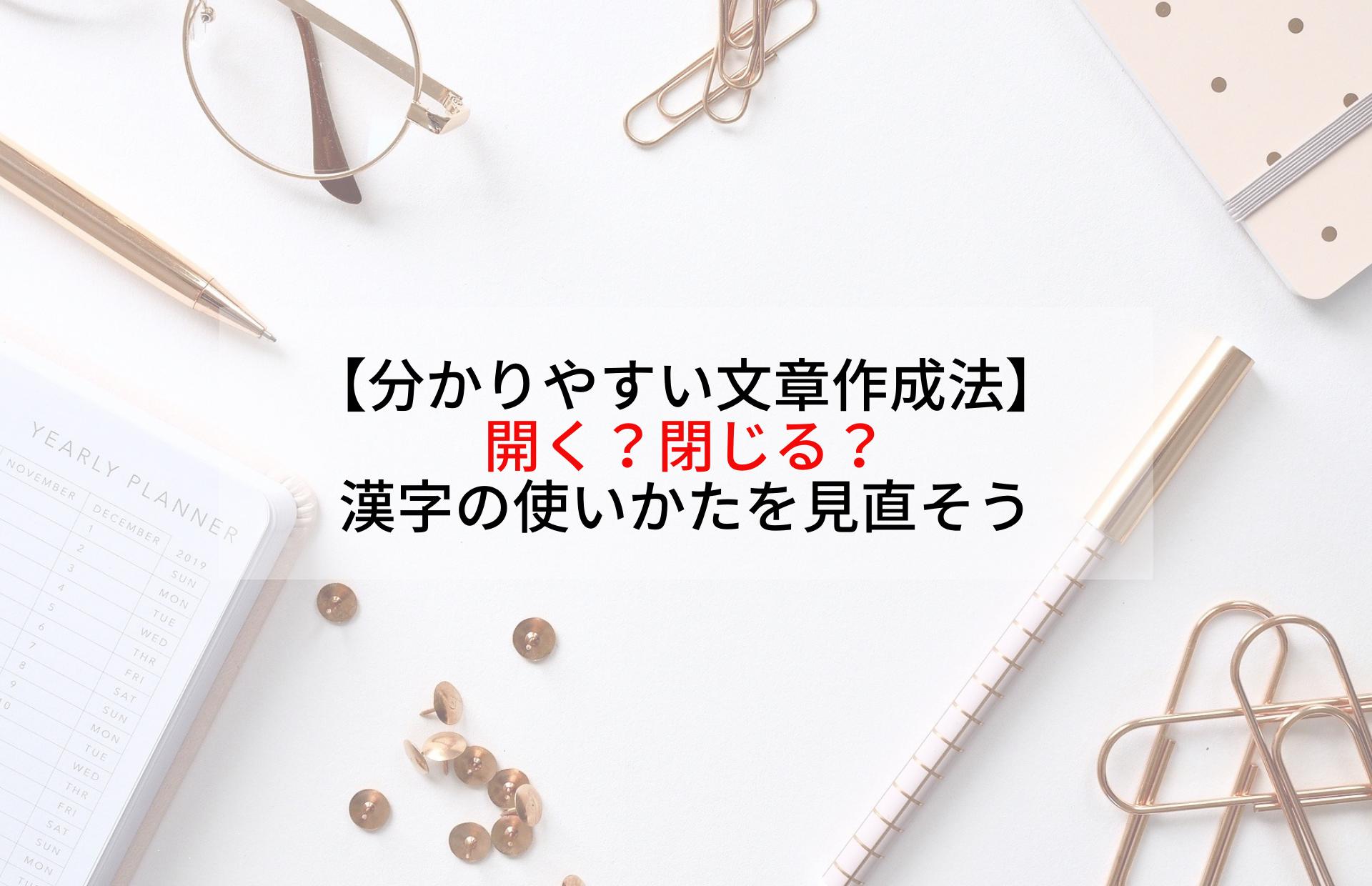 【分かりやすい文章作成法】開く?閉じる?漢字の使いかたを見直そう