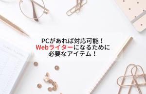PCがあれば対応可能!Webライターになるために必要なアイテム!