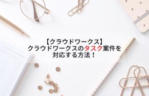 【クラウドワークス】クラウドワークスのタスク案件を対応する方法!