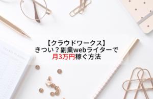 【クラウドワークス】きつい?副業webライターで月3万円稼ぐ方法
