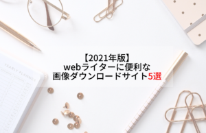 【2021年版】 webライターに便利な 画像ダウンロードサイト5選