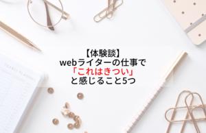 【体験談】webライターの仕事で「これはきつい」と感じること5つ