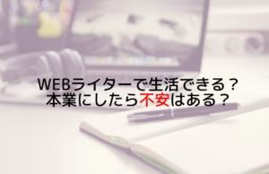 webライターで生活できる?本業にしたら不安はある?