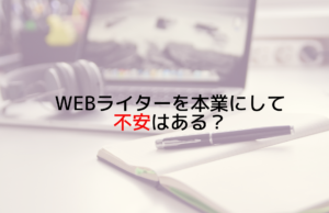 webライターを本業にして不安はある?