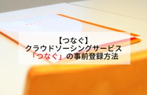 【つなぐ】クラウドソーシングサービス「つなぐ」の事前登録方法