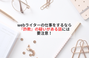 webライターの仕事をするなら『詐欺』の疑いがある話には要注意!