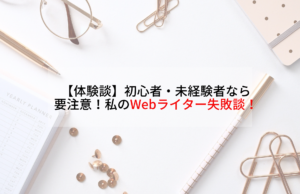 【体験談】初心者・未経験者なら要注意!私のWebライター失敗談!