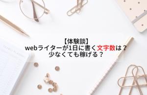 【体験談】webライターは1日に書く文字数は?少なくても稼げる?